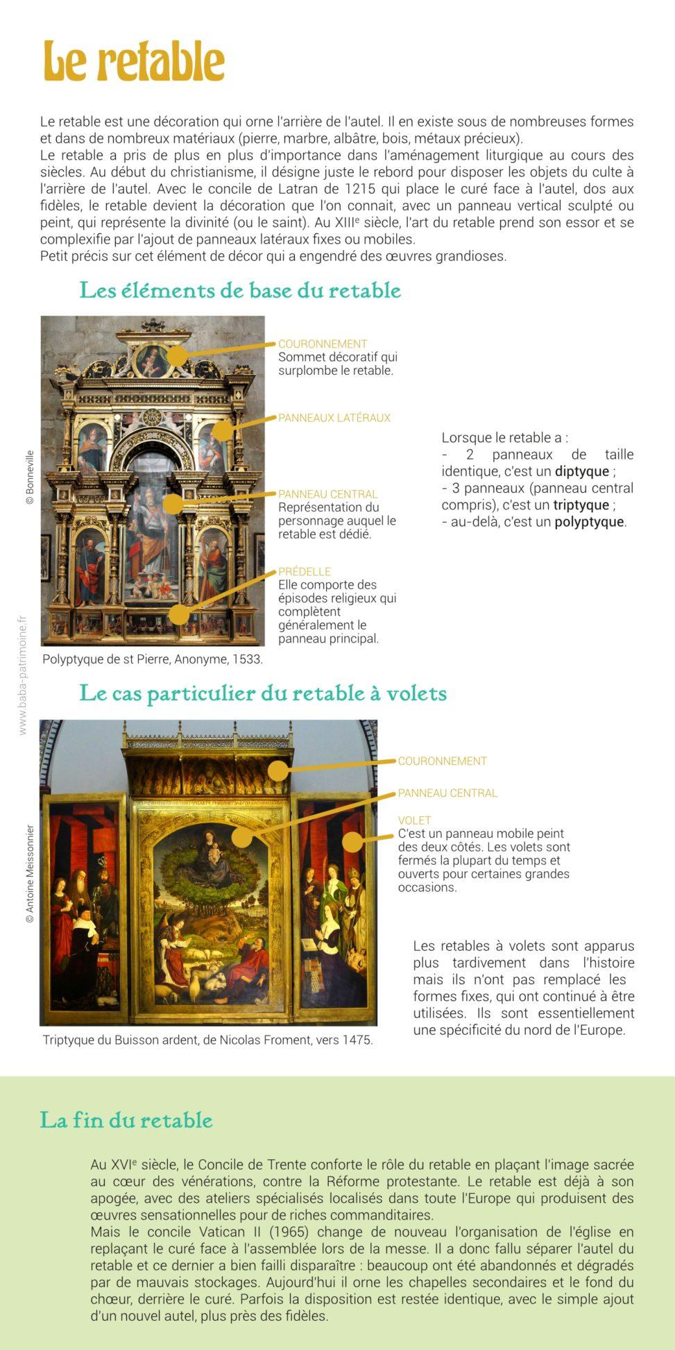 Fiche sur le retable illustrée de photos. Le retable est une décoration qui orne l'arrière de l'autel. Il en existe sous de nombreuses formes et dans de nombreux matériaux (pierre, marbre, albâtre, bois, métaux précieux). Le retable a pris de plus en plus d'importance dans l'aménagement liturgique au cours des siècles. Au début du christianisme, il sert principalement à disposer les objets du culte derrière l'autel. Il devient ensuite une véritable décoration avec un panneau vertical sculpté ou peint, qui prend le rôle de représentation de la divinité (ou du saint). Au XIIIe siècle, l'art du retable prend son essor et se complexifie avec notamment l'apparition des panneaux mobiles_: les volets. Petit précis sur cet élément de décor qui a engendré des œuvres grandioses.